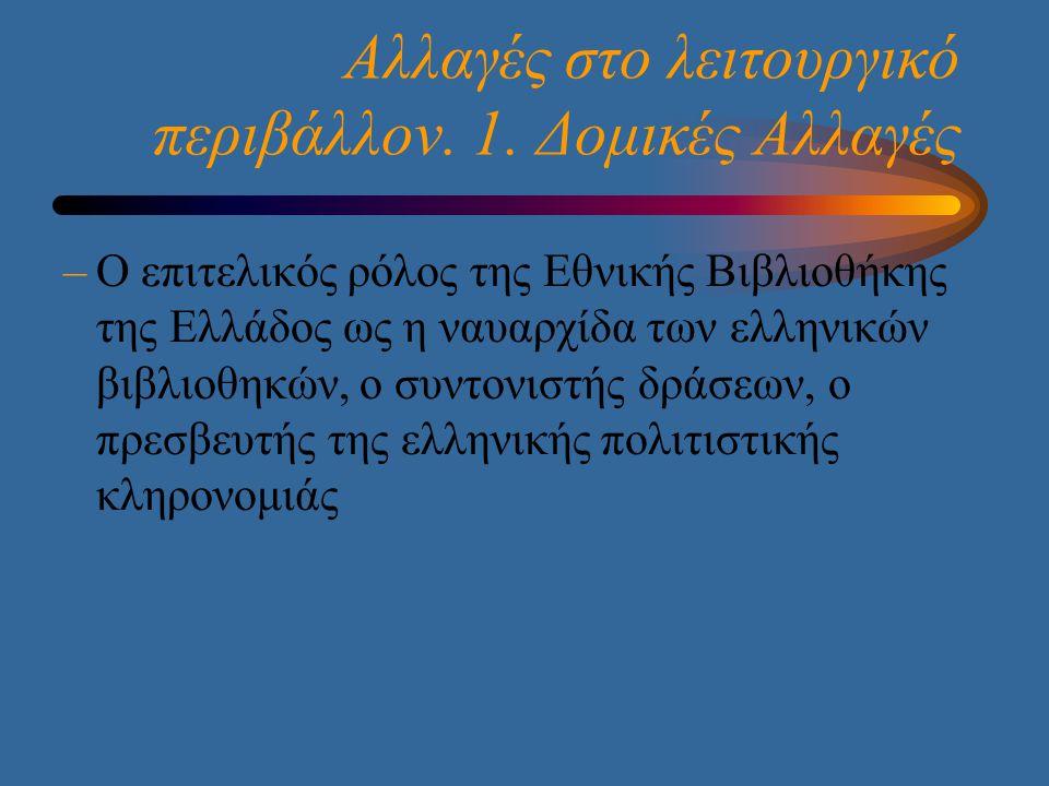 Αλλαγές στο λειτουργικό περιβάλλον. 1. Δομικές Αλλαγές –Ο επιτελικός ρόλος της Εθνικής Βιβλιοθήκης της Ελλάδος ως η ναυαρχίδα των ελληνικών βιβλιοθηκώ