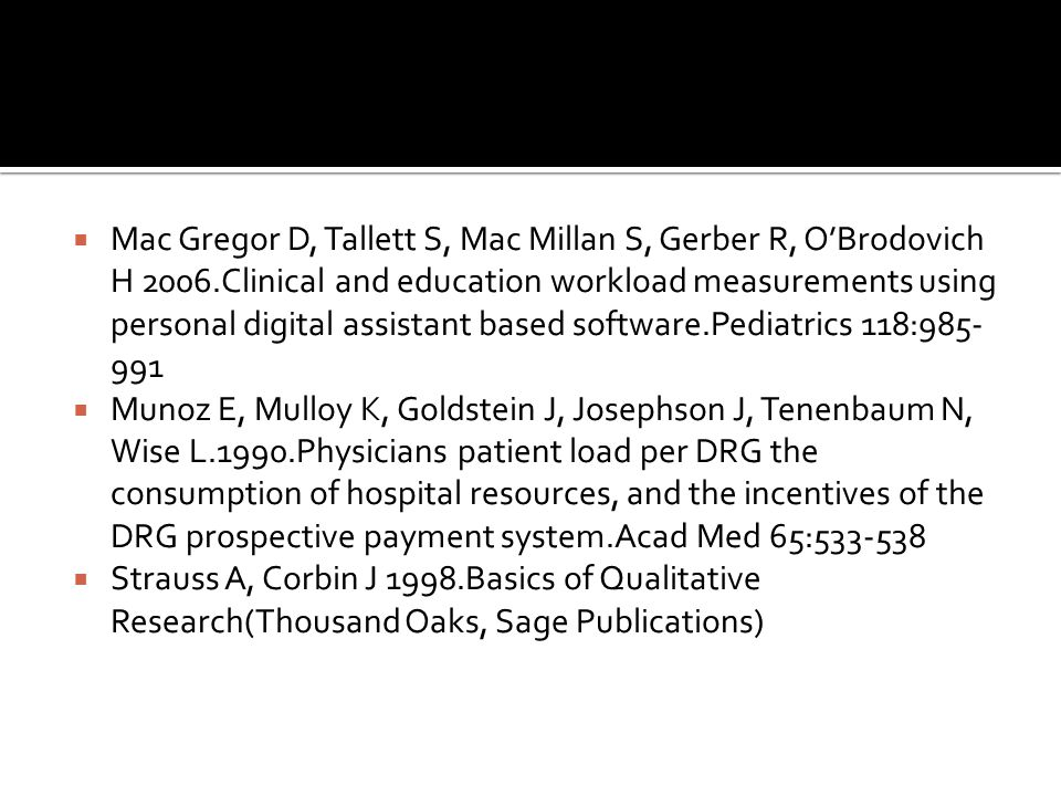  Mac Gregor D, Tallett S, Mac Millan S, Gerber R, O'Brodovich H 2006.Clinical and education workload measurements using personal digital assistant based software.Pediatrics 118:985- 991  Munoz E, Mulloy K, Goldstein J, Josephson J, Tenenbaum N, Wise L.1990.Physicians patient load per DRG the consumption of hospital resources, and the incentives of the DRG prospective payment system.Acad Med 65:533-538  Strauss A, Corbin J 1998.Basics of Qualitative Research(Thousand Oaks, Sage Publications)