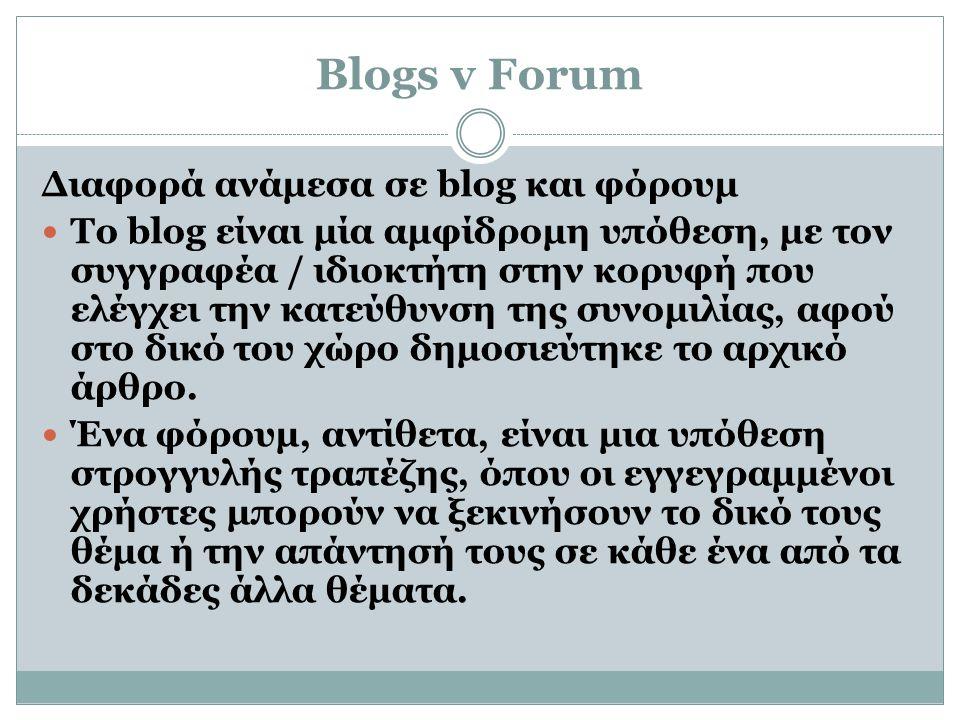 Blogs v Forum Διαφορά ανάμεσα σε blog και φόρουμ  Το blog είναι μία αμφίδρομη υπόθεση, με τον συγγραφέα / ιδιοκτήτη στην κορυφή που ελέγχει την κατεύθυνση της συνομιλίας, αφού στο δικό του χώρο δημοσιεύτηκε το αρχικό άρθρο.