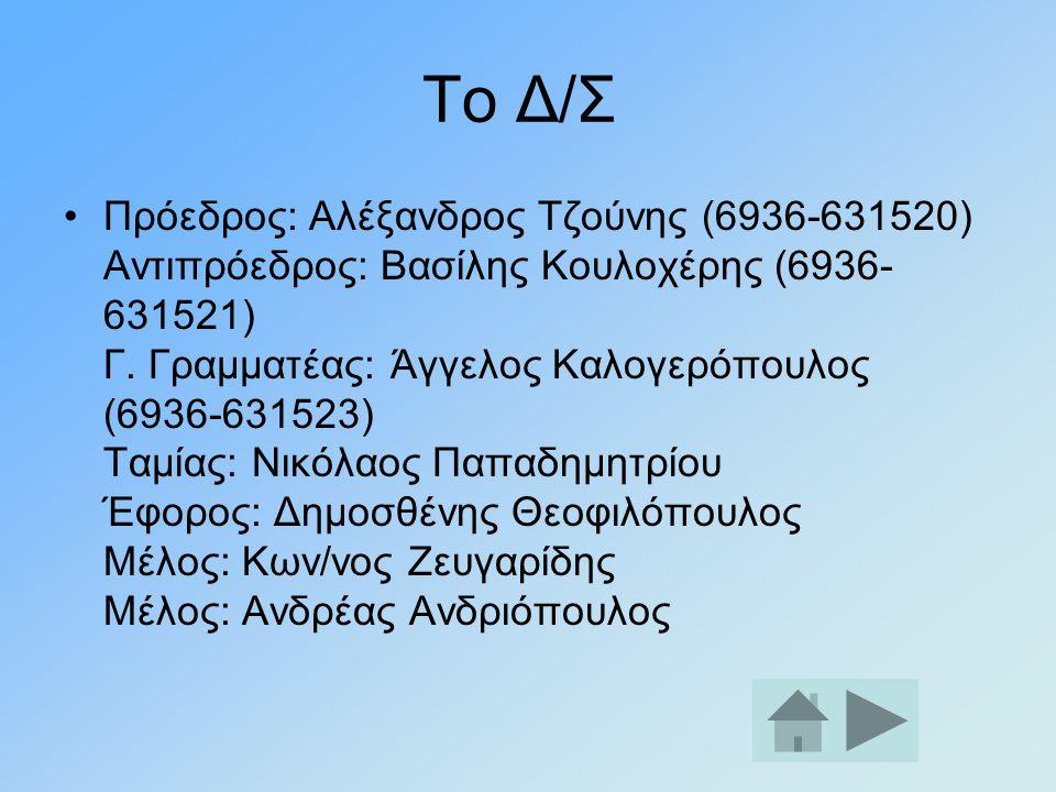 Το Δ/Σ •Πρόεδρος: Αλέξανδρος Τζούνης (6936-631520) Αντιπρόεδρος: Βασίλης Κουλοχέρης (6936- 631521) Γ. Γραμματέας: Άγγελος Καλογερόπουλος (6936-631523)