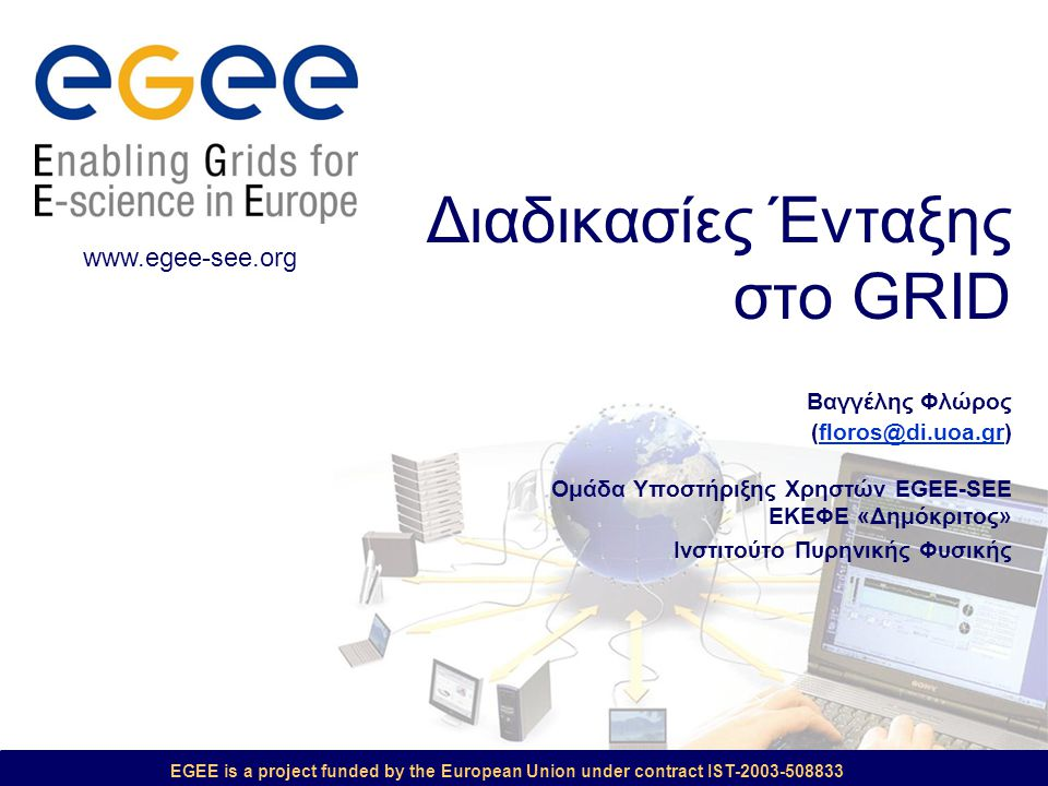 EGEE is a project funded by the European Union under contract IST-2003-508833 Διαδικασίες Ένταξης στο GRID Βαγγέλης Φλώρος (floros@di.uoa.gr) Ομάδα Υπ