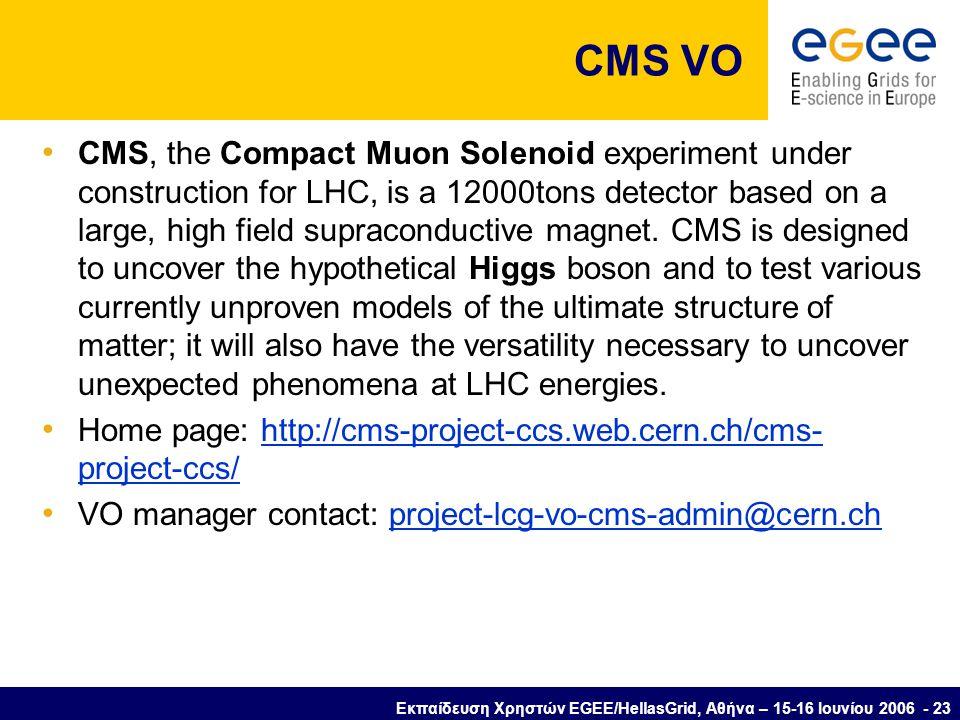 Εκπαίδευση Χρηστών EGEE/HellasGrid, Αθήνα – 15-16 Ιουνίου 2006 - 23 CMS VO • CMS, the Compact Muon Solenoid experiment under construction for LHC, is a 12000tons detector based on a large, high field supraconductive magnet.