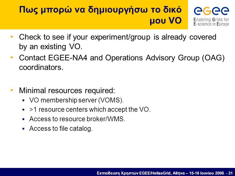 Εκπαίδευση Χρηστών EGEE/HellasGrid, Αθήνα – 15-16 Ιουνίου 2006 - 31 Πως μπορώ να δημιουργήσω το δικό μου VO • Check to see if your experiment/group is already covered by an existing VO.