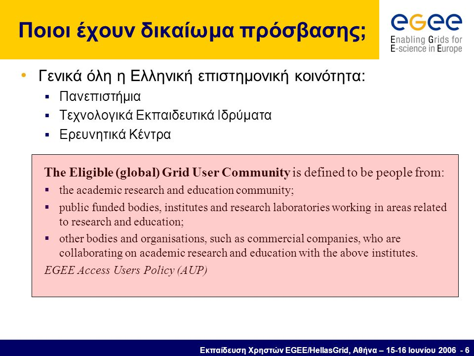 Εκπαίδευση Χρηστών EGEE/HellasGrid, Αθήνα – 15-16 Ιουνίου 2006 - 6 Ποιοι έχουν δικαίωμα πρόσβασης; • Γενικά όλη η Ελληνική επιστημονική κοινότητα:  Πανεπιστήμια  Τεχνολογικά Εκπαιδευτικά Ιδρύματα  Ερευνητικά Κέντρα The Eligible (global) Grid User Community is defined to be people from:  the academic research and education community;  public funded bodies, institutes and research laboratories working in areas related to research and education;  other bodies and organisations, such as commercial companies, who are collaborating on academic research and education with the above institutes.
