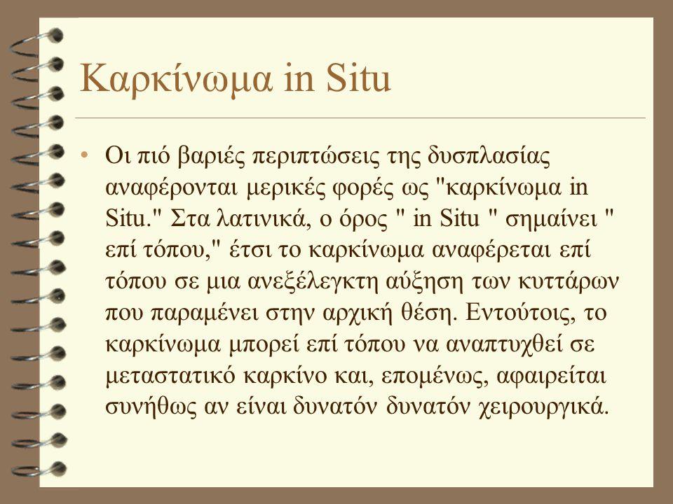 Καρκίνωμα in Situ •Οι πιό βαριές περιπτώσεις της δυσπλασίας αναφέρονται μερικές φορές ως καρκίνωμα in Situ. Στα λατινικά, ο όρος in Situ σημαίνει επί τόπου, έτσι το καρκίνωμα αναφέρεται επί τόπου σε μια ανεξέλεγκτη αύξηση των κυττάρων που παραμένει στην αρχική θέση.
