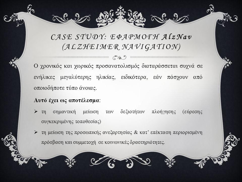 CASE STUDY: ΕΦΑΡΜΟΓH AlzNav (ALZHEIMER NAVIGATION) Ο χρονικός και χωρικός προσανατολισμός διαταράσσεται συχνά σε ενήλικες μεγαλύτερης ηλικίας, ειδικότ