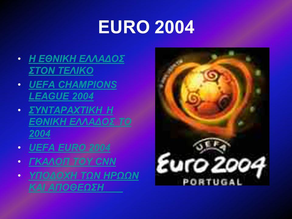 EURO 2004 •H ΕΘΝΙΚΗ ΕΛΛΑΔΟΣ ΣΤΟΝ ΤΕΛΙΚΟH ΕΘΝΙΚΗ ΕΛΛΑΔΟΣ ΣΤΟΝ ΤΕΛΙΚΟ •UEFA CHAMPIONS LEAGUE 2004UEFA CHAMPIONS LEAGUE 2004 •ΣΥΝΤΑΡΑΧΤΙΚΗ Η ΕΘΝΙΚΗ ΕΛΛΑΔ