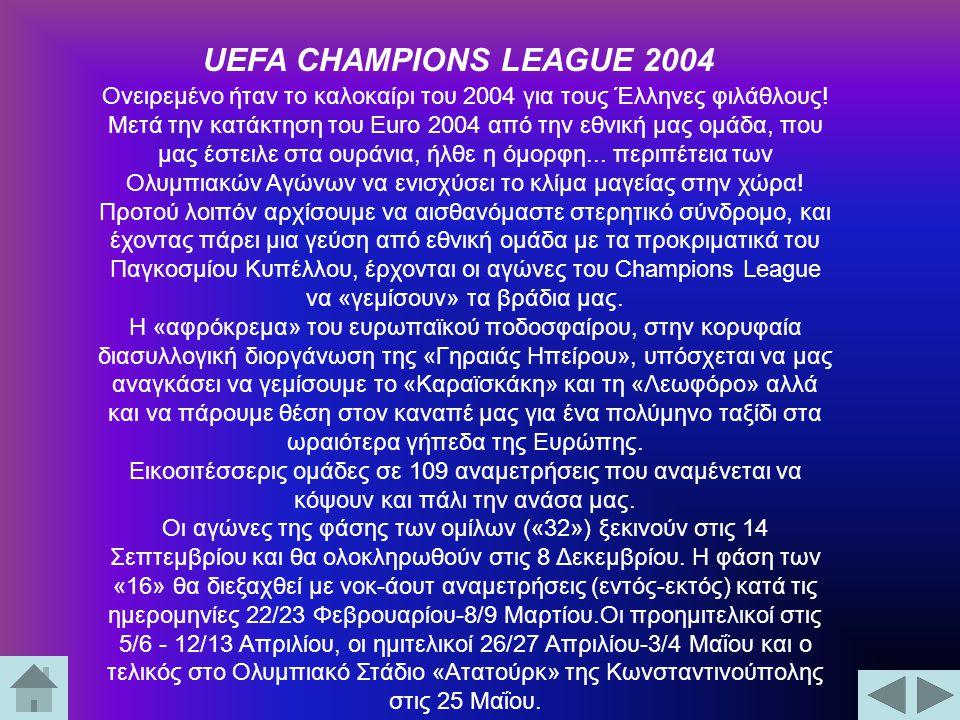 UEFA CHAMPIONS LEAGUE 2004 Ονειρεμένο ήταν το καλοκαίρι του 2004 για τους Έλληνες φιλάθλους! Μετά την κατάκτηση του Euro 2004 από την εθνική μας ομάδα