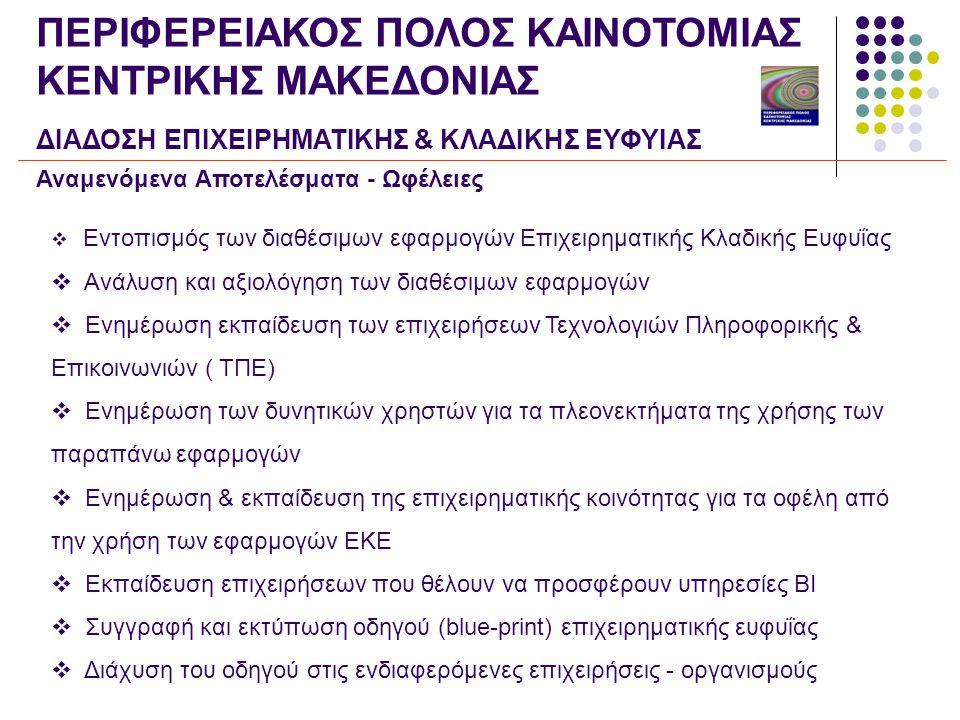 Αναμενόμενα Αποτελέσματα - Ωφέλειες  Εντοπισμός των διαθέσιμων εφαρμογών Επιχειρηματικής Κλαδικής Ευφυΐας  Ανάλυση και αξιολόγηση των διαθέσιμων εφαρμογών  Ενημέρωση εκπαίδευση των επιχειρήσεων Τεχνολογιών Πληροφορικής & Επικοινωνιών ( ΤΠΕ)  Ενημέρωση των δυνητικών χρηστών για τα πλεονεκτήματα της χρήσης των παραπάνω εφαρμογών  Ενημέρωση & εκπαίδευση της επιχειρηματικής κοινότητας για τα οφέλη από την χρήση των εφαρμογών ΕΚΕ  Εκπαίδευση επιχειρήσεων που θέλουν να προσφέρουν υπηρεσίες ΒΙ  Συγγραφή και εκτύπωση οδηγού (blue-print) επιχειρηματικής ευφυΐας  Διάχυση του οδηγού στις ενδιαφερόμενες επιχειρήσεις - οργανισμούς ΠΕΡΙΦΕΡΕΙΑΚΟΣ ΠΟΛΟΣ ΚΑΙΝΟΤΟΜΙΑΣ ΚΕΝΤΡΙΚΗΣ ΜΑΚΕΔΟΝΙΑΣ ΔΙΑΔΟΣΗ ΕΠΙΧΕΙΡΗΜΑΤΙΚΗΣ & ΚΛΑΔΙΚΗΣ ΕΥΦΥΙΑΣ