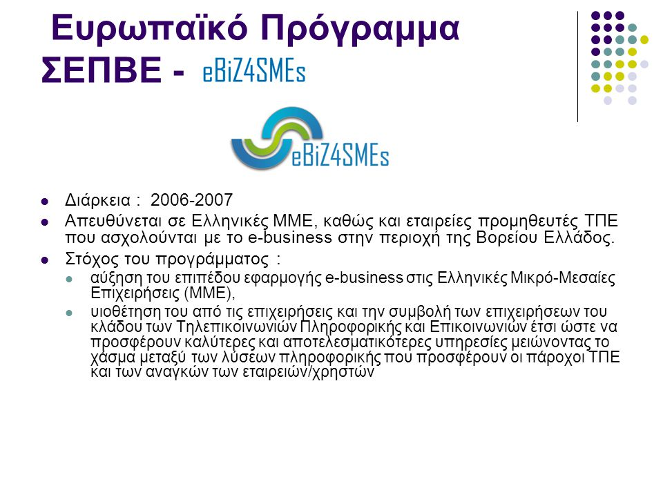 Ευρωπαϊκό Πρόγραμμα ΣΕΠΒΕ -  Διάρκεια : 2006-2007  Απευθύνεται σε Ελληνικές ΜΜΕ, καθώς και εταιρείες προμηθευτές ΤΠΕ που ασχολούνται με το e-business στην περιοχή της Βορείου Ελλάδος.