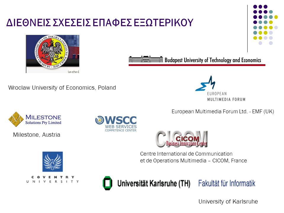 ΔΙΕΘΝΕΙΣ ΣΧΕΣΕΙΣ ΕΠΑΦΕΣ ΕΞΩΤΕΡΙΚΟΥ University of Karlsruhe European Multimedia Forum Ltd. - EMF (UK) Milestone, Austria Wroclaw University of Economic