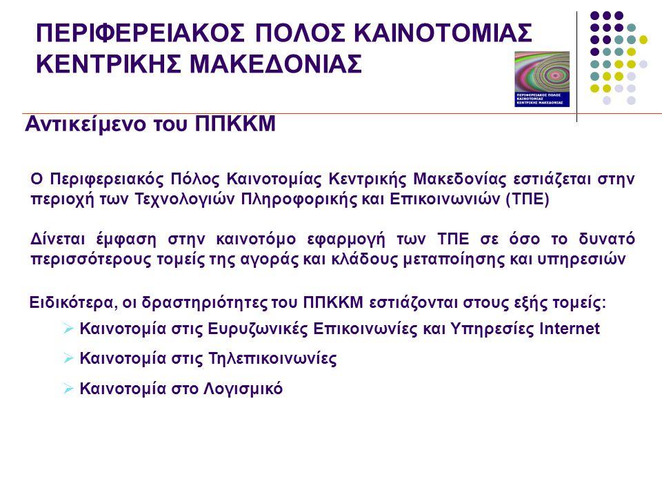 ΠΕΡΙΦΕΡΕΙΑΚΟΣ ΠΟΛΟΣ ΚΑΙΝΟΤΟΜΙΑΣ ΚΕΝΤΡΙΚΗΣ ΜΑΚΕΔΟΝΙΑΣ Αντικείμενο του ΠΠΚΚΜ Ο Περιφερειακός Πόλος Καινοτομίας Κεντρικής Μακεδονίας εστιάζεται στην περιοχή των Τεχνολογιών Πληροφορικής και Επικοινωνιών (ΤΠΕ) Δίνεται έμφαση στην καινοτόμο εφαρμογή των ΤΠΕ σε όσο το δυνατό περισσότερους τομείς της αγοράς και κλάδους μεταποίησης και υπηρεσιών Ειδικότερα, οι δραστηριότητες του ΠΠΚΚΜ εστιάζονται στους εξής τομείς:  Καινοτομία στις Ευρυζωνικές Επικοινωνίες και Υπηρεσίες Internet  Καινοτομία στις Τηλεπικοινωνίες  Καινοτομία στο Λογισμικό
