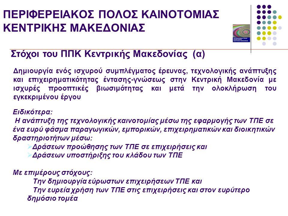 ΠΕΡΙΦΕΡΕΙΑΚΟΣ ΠΟΛΟΣ ΚΑΙΝΟΤΟΜΙΑΣ ΚΕΝΤΡΙΚΗΣ ΜΑΚΕΔΟΝΙΑΣ Στόχοι του ΠΠΚ Κεντρικής Μακεδονίας (α) Δημιουργία ενός ισχυρού συμπλέγματος έρευνας, τεχνολογικής ανάπτυξης και επιχειρηματικότητας έντασης-γνώσεως στην Κεντρική Μακεδονία με ισχυρές προοπτικές βιωσιμότητας και μετά την ολοκλήρωση του εγκεκριμένου έργου Ειδικότερα: Η ανάπτυξη της τεχνολογικής καινοτομίας μέσω της εφαρμογής των ΤΠΕ σε ένα ευρύ φάσμα παραγωγικών, εμπορικών, επιχειρηματικών και διοικητικών δραστηριοτήτων μέσω:  Δράσεων προώθησης των ΤΠΕ σε επιχειρήσεις και  Δράσεων υποστήριξης του κλάδου των ΤΠΕ Με επιμέρους στόχους:  Την δημιουργία εύρωστων επιχειρήσεων ΤΠΕ και  Την ευρεία χρήση των ΤΠΕ στις επιχειρήσεις και στον ευρύτερο δημόσιο τομέα