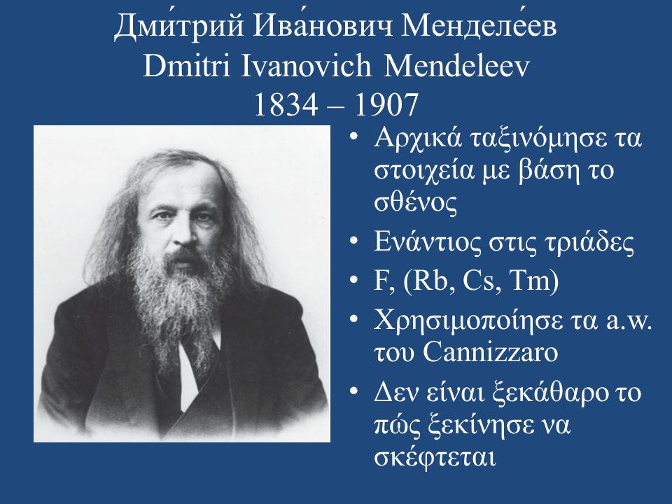 Дми́трий Ива́нович Менделе́ев Dmitri Ivanovich Mendeleev 1834 – 1907 • Αρχικά ταξινόμησε τα στοιχεία με βάση το σθένος • Ενάντιος στις τριάδες • F, (R