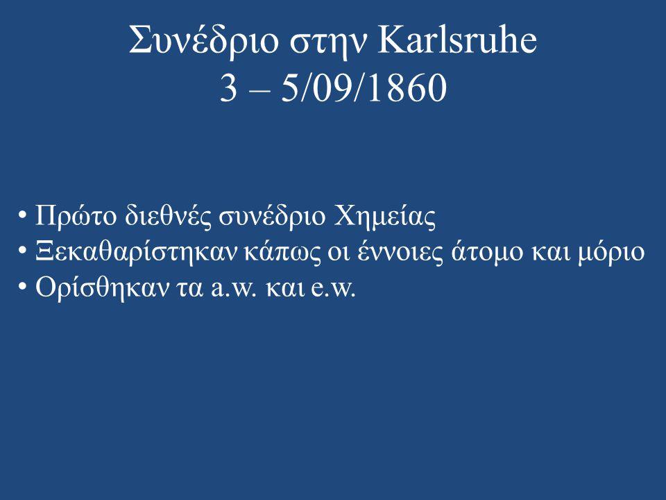 Συνέδριο στην Karlsruhe 3 – 5/09/1860 • Πρώτο διεθνές συνέδριο Χημείας • Ξεκαθαρίστηκαν κάπως οι έννοιες άτομο και μόριο • Ορίσθηκαν τα a.w. και e.w.