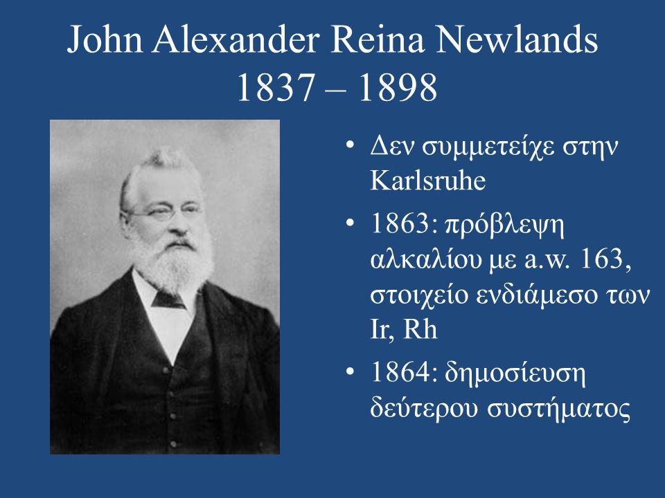 John Alexander Reina Newlands 1837 – 1898 • Δεν συμμετείχε στην Karlsruhe • 1863: πρόβλεψη αλκαλίου με a.w. 163, στοιχείο ενδιάμεσο των Ir, Rh • 1864: