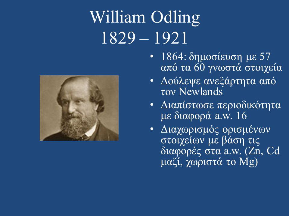 William Odling 1829 – 1921 • 1864: δημοσίευση με 57 από τα 60 γνωστά στοιχεία • Δούλεψε ανεξάρτητα από τον Newlands • Διαπίστωσε περιοδικότητα με διαφ