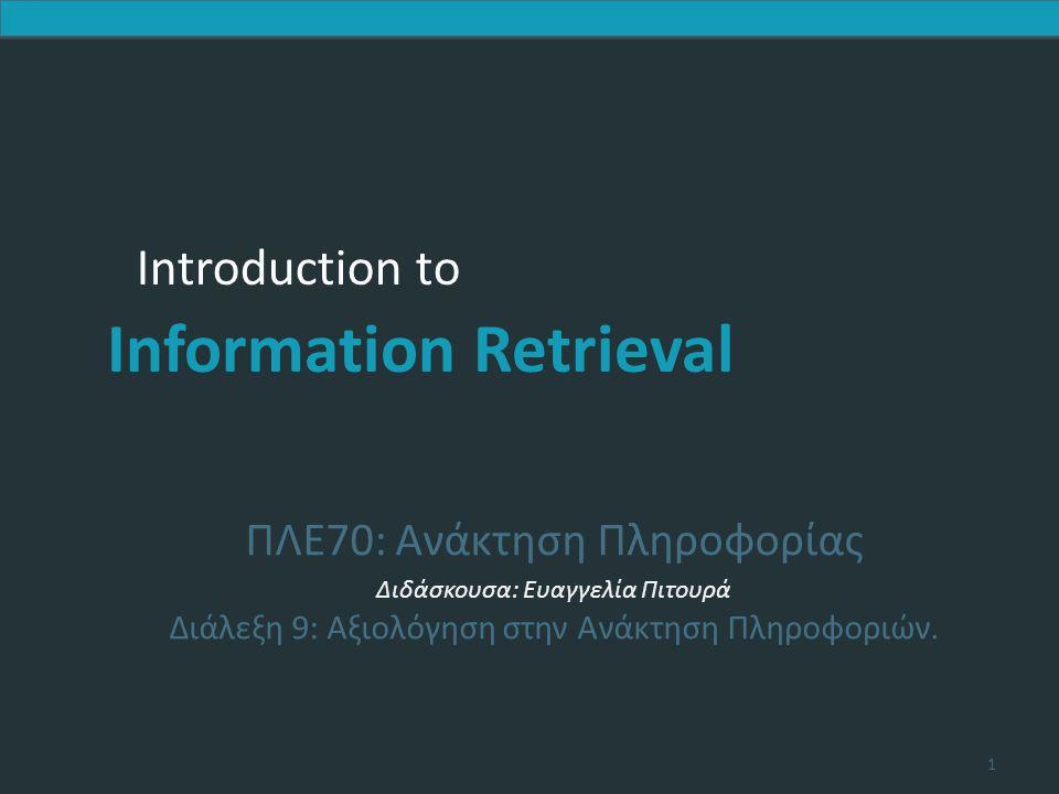 Introduction to Information Retrieval Introduction to Information Retrieval ΠΛΕ70: Ανάκτηση Πληροφορίας Διδάσκουσα: Ευαγγελία Πιτουρά Διάλεξη 9: Αξιολόγηση στην Ανάκτηση Πληροφοριών.