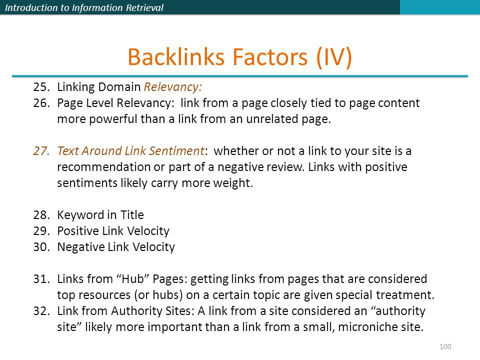 Introduction to Information Retrieval Backlinks Factors (IV) 100 25.Linking Domain Relevancy: 26.Page Level Relevancy: link from a page closely tied to page content more powerful than a link from an unrelated page.