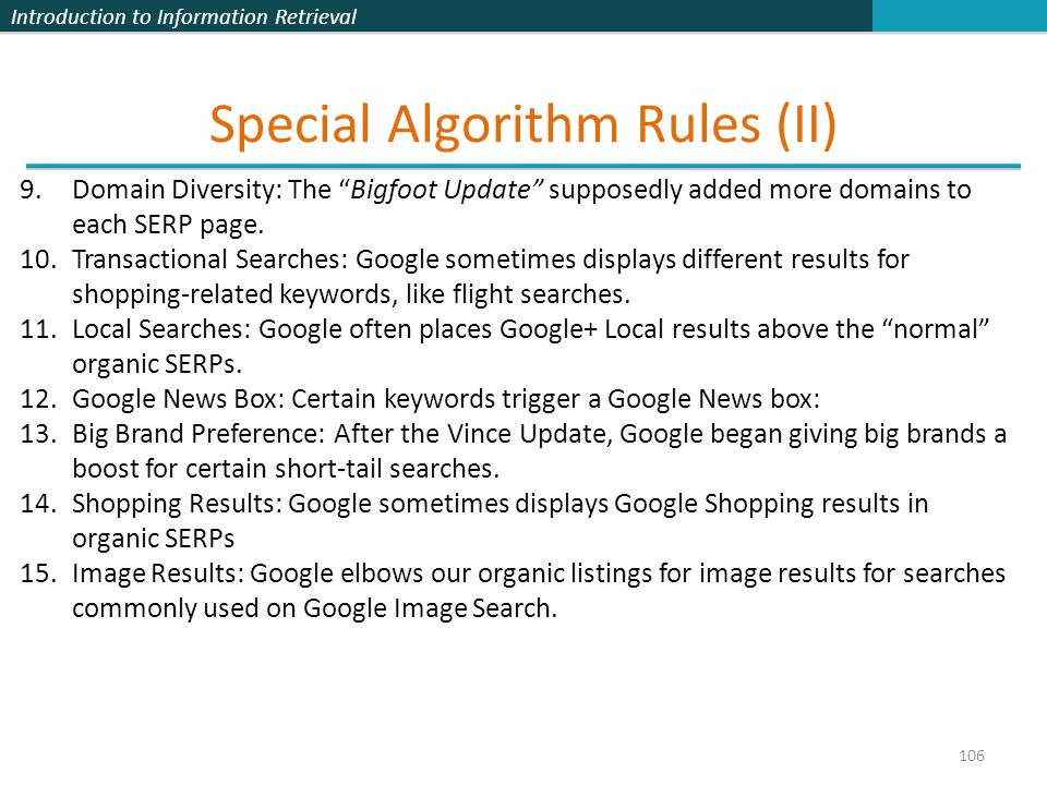 Introduction to Information Retrieval Special Algorithm Rules (II) 106 9.Domain Diversity: The Bigfoot Update supposedly added more domains to each SERP page.