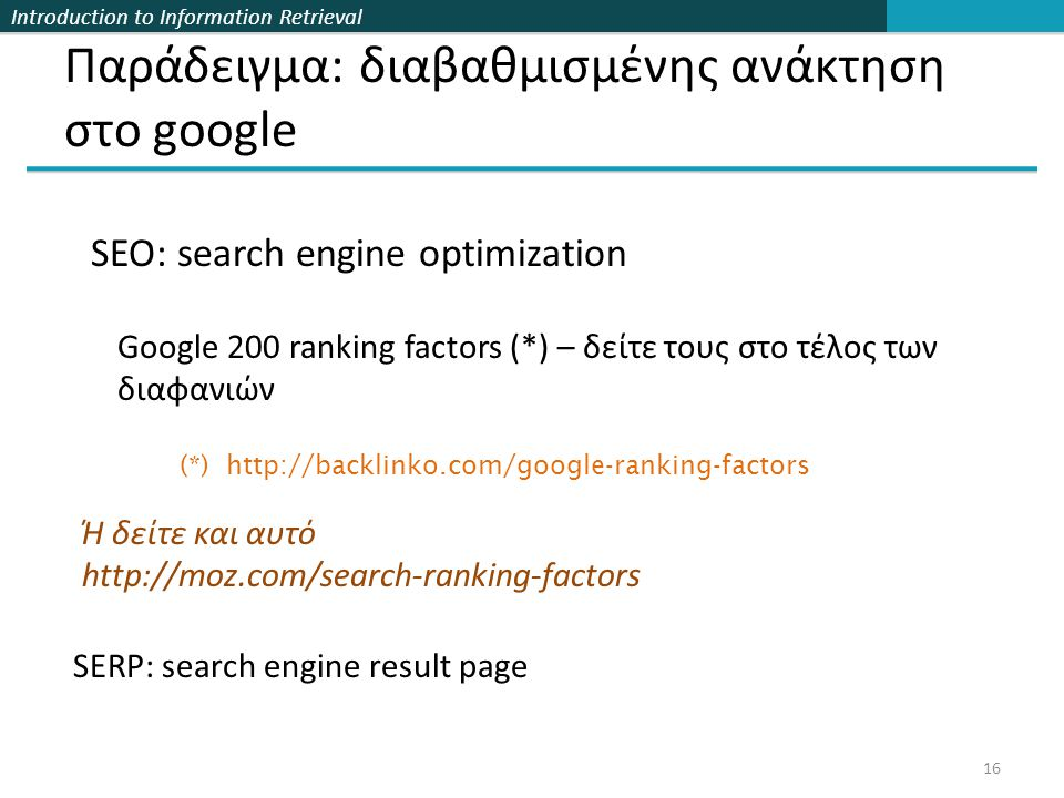 Introduction to Information Retrieval Διαβαθμισμένης ανάκτηση google 17 http://www.searchmetrics.com/en/knowledge-base/ranking-factors-us-2013/ social backlinks on page (technical) on page (content)