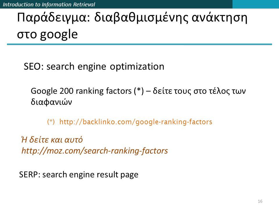 Introduction to Information Retrieval Παράδειγμα: διαβαθμισμένης ανάκτηση στο google 16 (*) http://backlinko.com/google-ranking-factors Google 200 ranking factors (*) – δείτε τους στο τέλος των διαφανιών SEO: search engine optimization Ή δείτε και αυτό http://moz.com/search-ranking-factors SERP: search engine result page