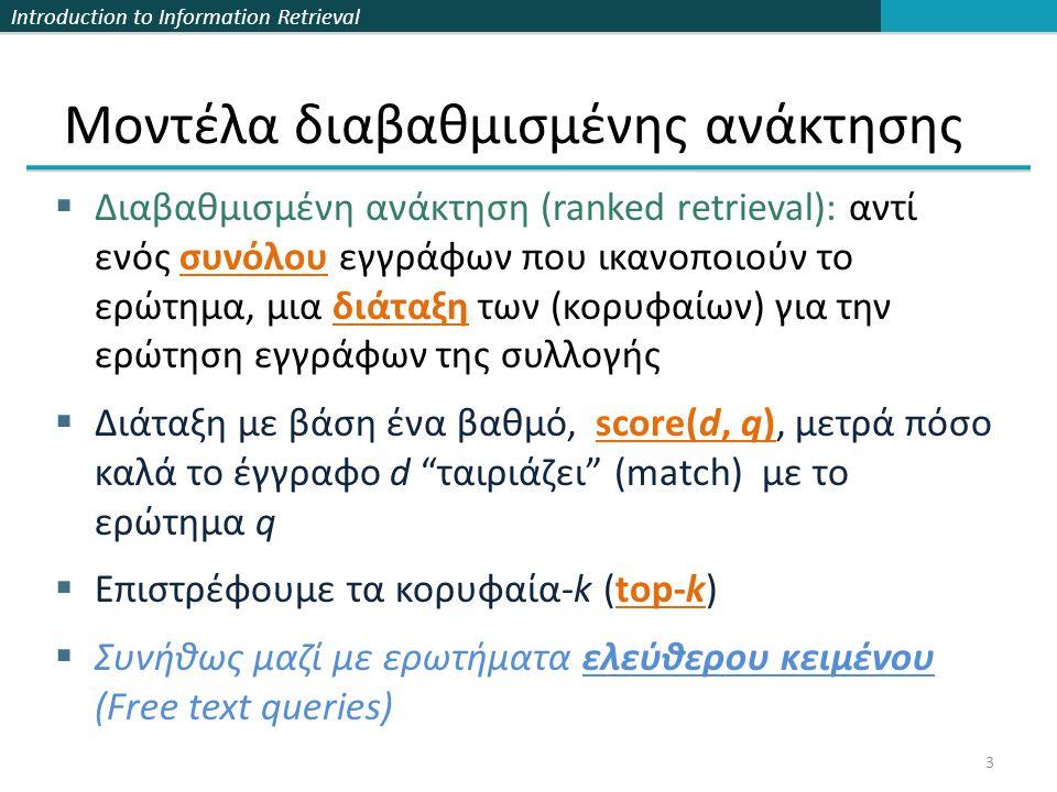 Introduction to Information Retrieval Μοντέλα διαβαθμισμένης ανάκτησης  Διαβαθμισμένη ανάκτηση (ranked retrieval): αντί ενός συνόλου εγγράφων που ικανοποιούν το ερώτημα, μια διάταξη των (κορυφαίων) για την ερώτηση εγγράφων της συλλογής  Διάταξη με βάση ένα βαθμό, score(d, q), μετρά πόσο καλά το έγγραφο d ταιριάζει (match) με το ερώτημα q  Επιστρέφουμε τα κορυφαία-k (top-k)  Συνήθως μαζί με ερωτήματα ελεύθερου κειμένου (Free text queries) 3
