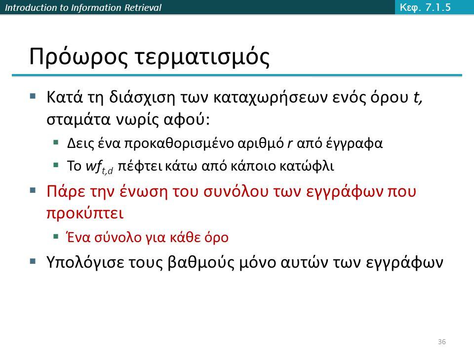 Introduction to Information Retrieval Πρόωρος τερματισμός  Κατά τη διάσχιση των καταχωρήσεων ενός όρου t, σταμάτα νωρίς αφού:  Δεις ένα προκαθορισμένο αριθμό r από έγγραφα  Το wf t,d πέφτει κάτω από κάποιο κατώφλι  Πάρε την ένωση του συνόλου των εγγράφων που προκύπτει  Ένα σύνολο για κάθε όρο  Υπολόγισε τους βαθμούς μόνο αυτών των εγγράφων Κεφ.