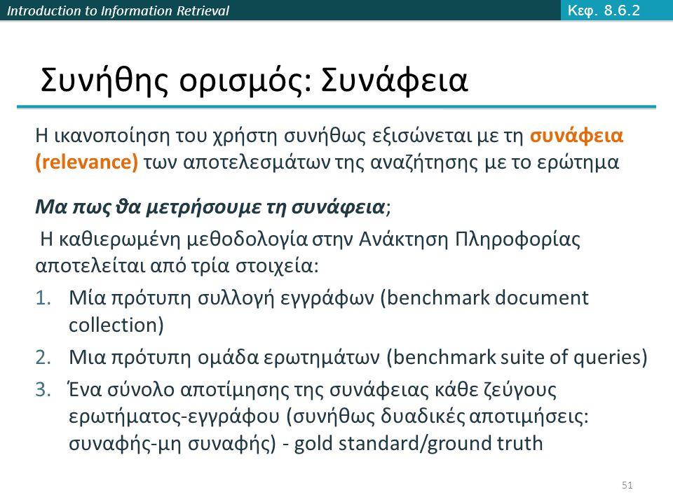 Introduction to Information Retrieval Συνήθης ορισμός: Συνάφεια Η ικανοποίηση του χρήστη συνήθως εξισώνεται με τη συνάφεια (relevance) των αποτελεσμάτων της αναζήτησης με το ερώτημα Μα πως θα μετρήσουμε τη συνάφεια; Η καθιερωμένη μεθοδολογία στην Ανάκτηση Πληροφορίας αποτελείται από τρία στοιχεία: 1.Μία πρότυπη συλλογή εγγράφων (benchmark document collection) 2.Μια πρότυπη ομάδα ερωτημάτων (benchmark suite of queries) 3.Ένα σύνολο αποτίμησης της συνάφειας κάθε ζεύγους ερωτήματος-εγγράφου (συνήθως δυαδικές αποτιμήσεις: συναφής-μη συναφής) - gold standard/ground truth Κεφ.