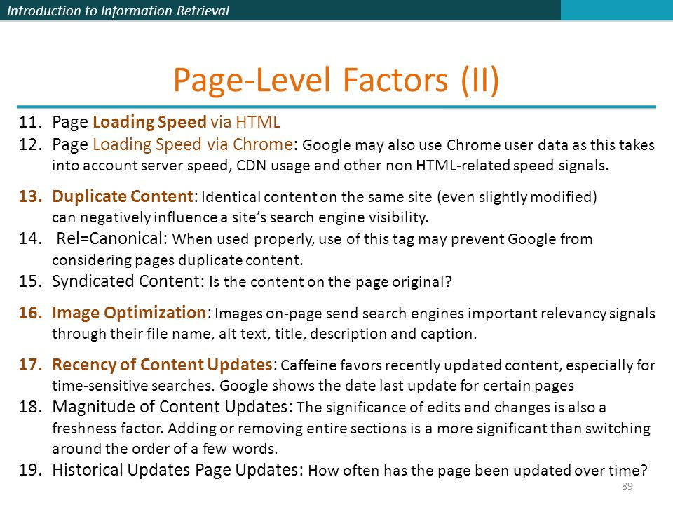Introduction to Information Retrieval Page-Level Factors (II) 89 11.Page Loading Speed via HTML 12.Page Loading Speed via Chrome: Google may also use Chrome user data as this takes into account server speed, CDN usage and other non HTML-related speed signals.