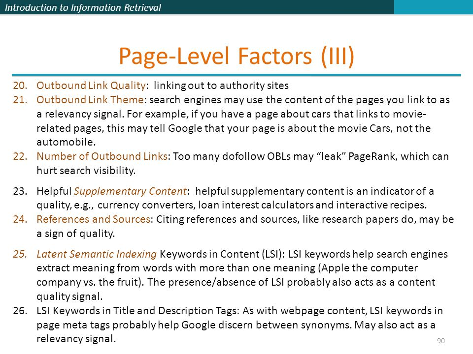 Introduction to Information Retrieval Page-Level Factors (III) 90 20.Outbound Link Quality: linking out to authority sites 21.Outbound Link Theme: search engines may use the content of the pages you link to as a relevancy signal.