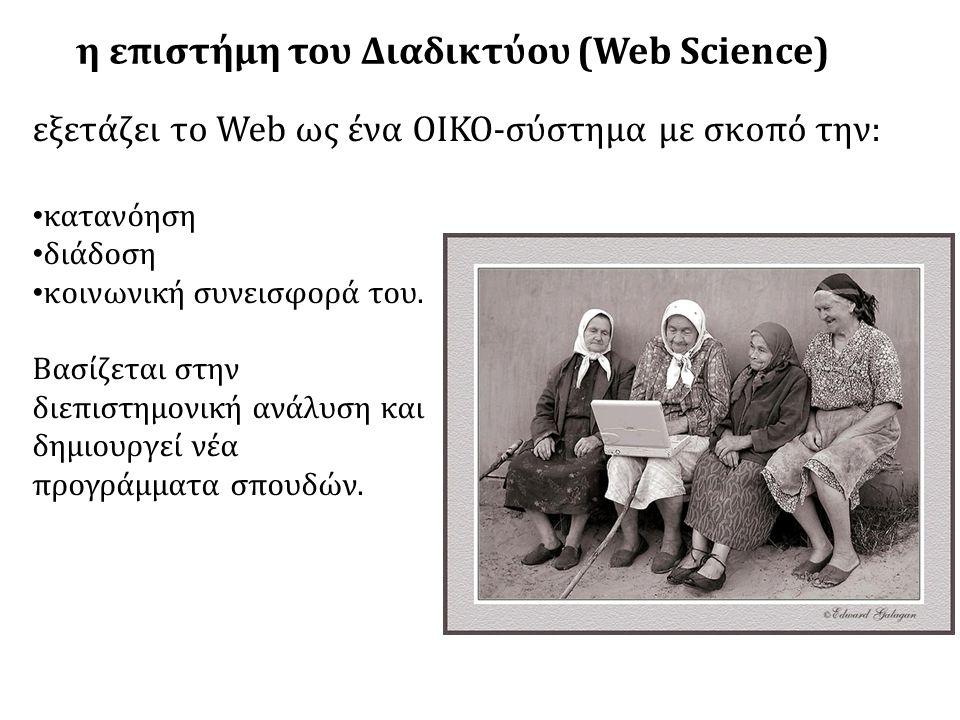 η επιστήμη του Διαδικτύου (Web Science) εξετάζει το Web ως ένα ΟΙΚΟ-σύστημα με σκοπό την: • κατανόηση • διάδοση • κοινωνική συνεισφορά του.