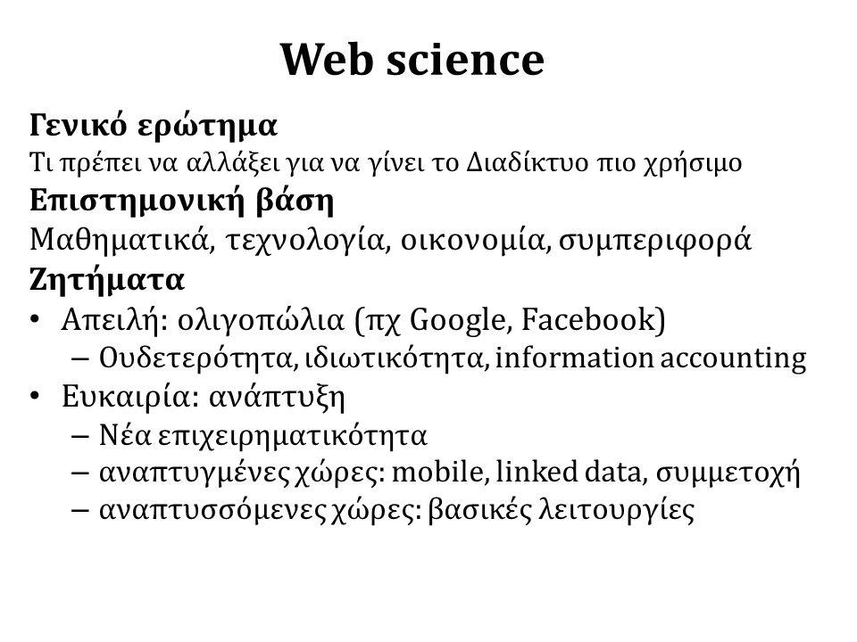 Web science Γενικό ερώτημα Τι πρέπει να αλλάξει για να γίνει το Διαδίκτυο πιο χρήσιμο Επιστημονική βάση Μαθηματικά, τεχνολογία, οικονομία, συμπεριφορά Ζητήματα • Απειλή: ολιγοπώλια (πχ Google, Facebook) – Ουδετερότητα, ιδιωτικότητα, information accounting • Ευκαιρία: ανάπτυξη – Νέα επιχειρηματικότητα – αναπτυγμένες χώρες: mobile, linked data, συμμετοχή – αναπτυσσόμενες χώρες: βασικές λειτουργίες 3/18