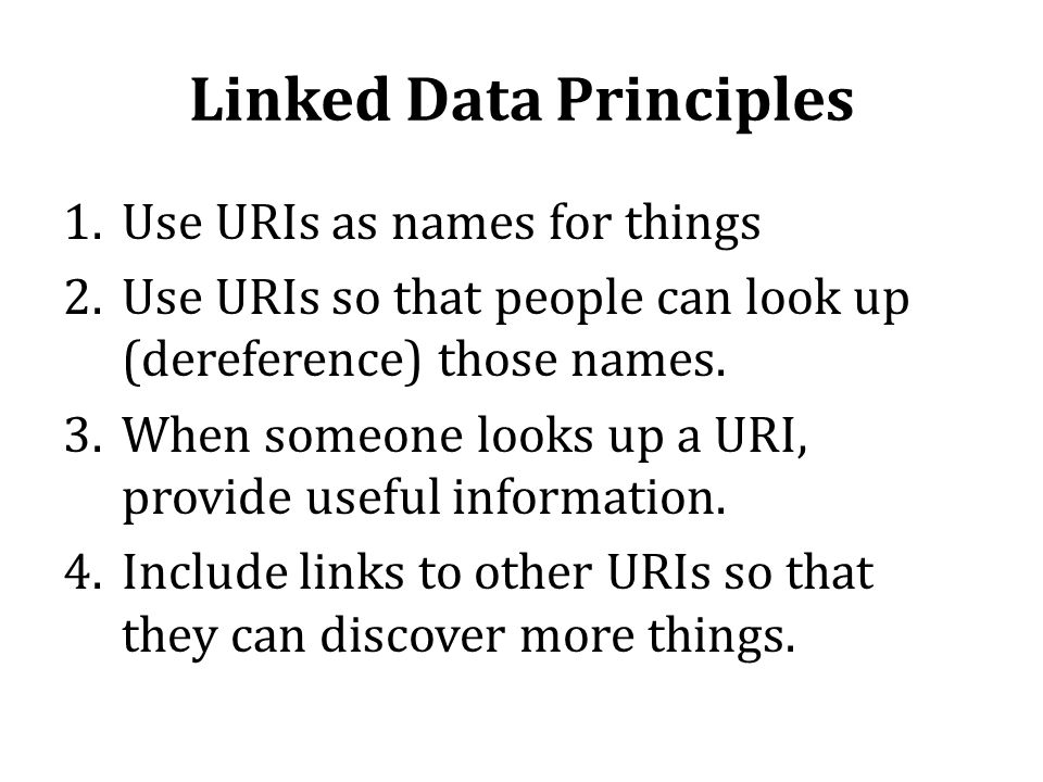 Linked Data Principles 1.Use URIs as names for things 2.Use URIs so that people can look up (dereference) those names. 3.When someone looks up a URI,