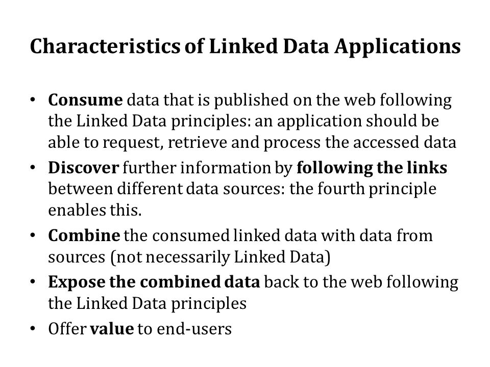 Characteristics of Linked Data Applications • Consume data that is published on the web following the Linked Data principles: an application should be