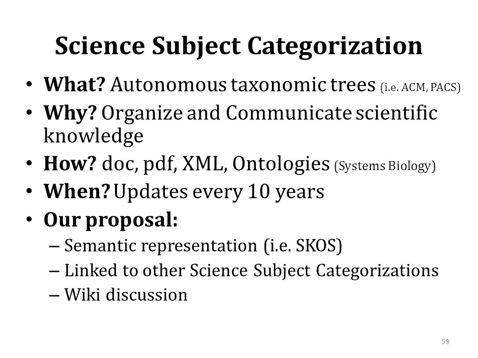 Science Subject Categorization • What? Autonomous taxonomic trees (i.e. ACM, PACS) • Why? Organize and Communicate scientific knowledge • How? doc, pd