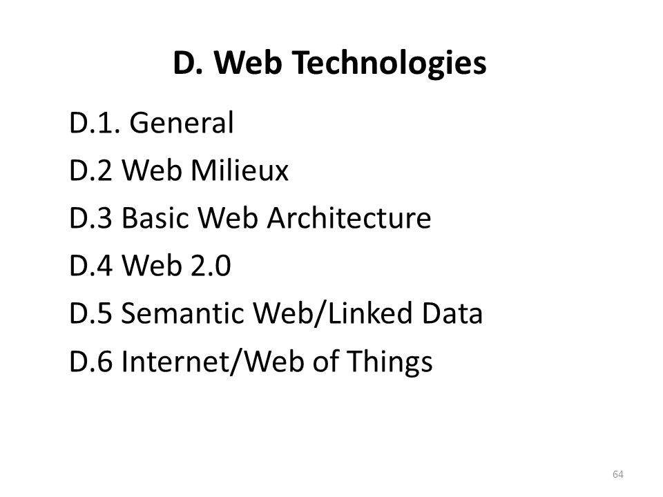 D. Web Technologies D.1. General D.2 Web Milieux D.3 Basic Web Architecture D.4 Web 2.0 D.5 Semantic Web/Linked Data D.6 Internet/Web of Things 64