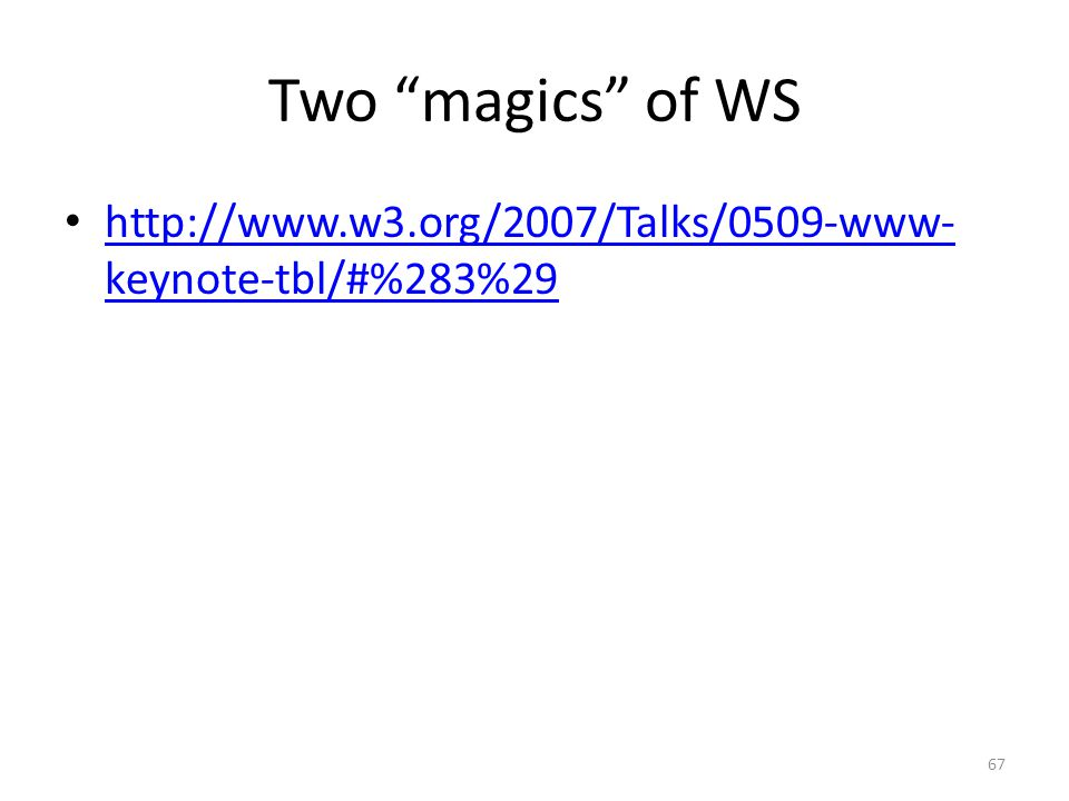 "Two ""magics"" of WS • http://www.w3.org/2007/Talks/0509-www- keynote-tbl/#%283%29 http://www.w3.org/2007/Talks/0509-www- keynote-tbl/#%283%29 67"