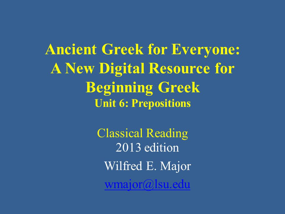 Ancient Greek for Everyone: A New Digital Resource for Beginning Greek Unit 6: Prepositions Classical Reading 2013 edition Wilfred E.