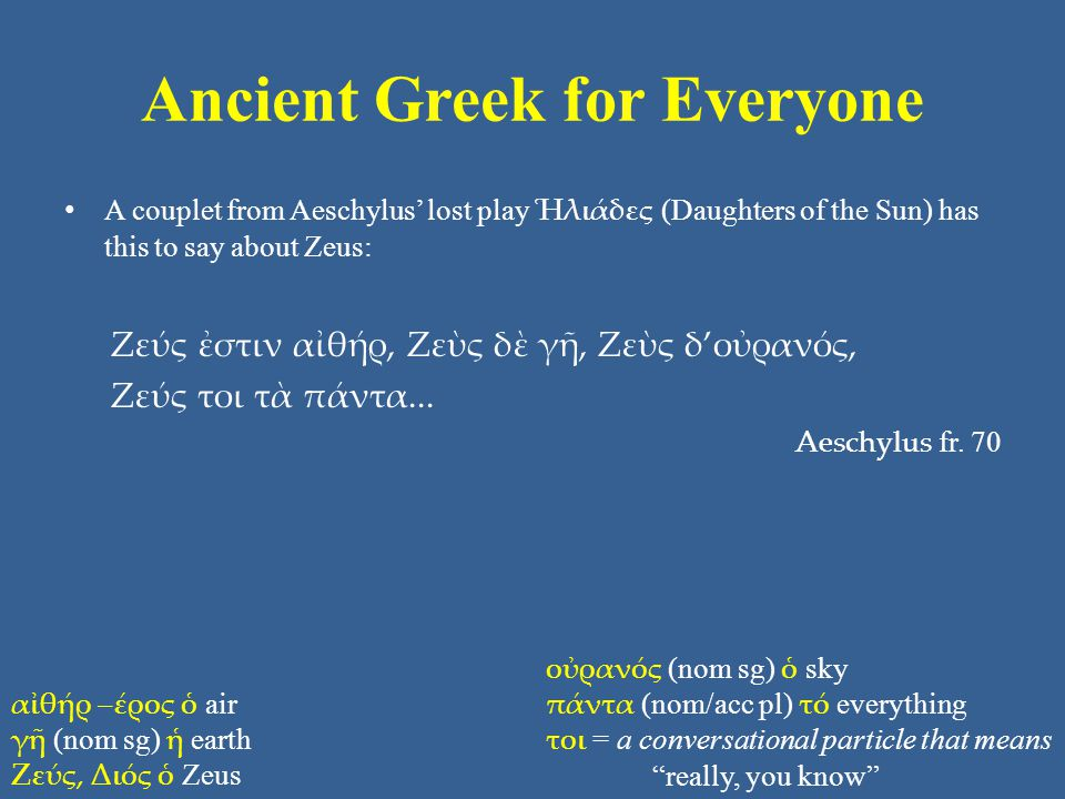 Ancient Greek for Everyone • A couplet from Aeschylus' lost play Ἡλιάδες (Daughters of the Sun) has this to say about Zeus: Ζεύς ἐστιν αἰθήρ, Ζεὺς δὲ