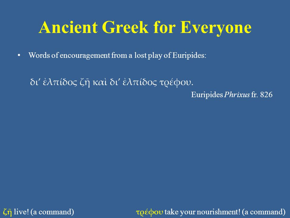 Ancient Greek for Everyone • Words of encouragement from a lost play of Euripides: δι' ἐλπίδος ζῆ καὶ δι' ἐλπίδος τρέφου.