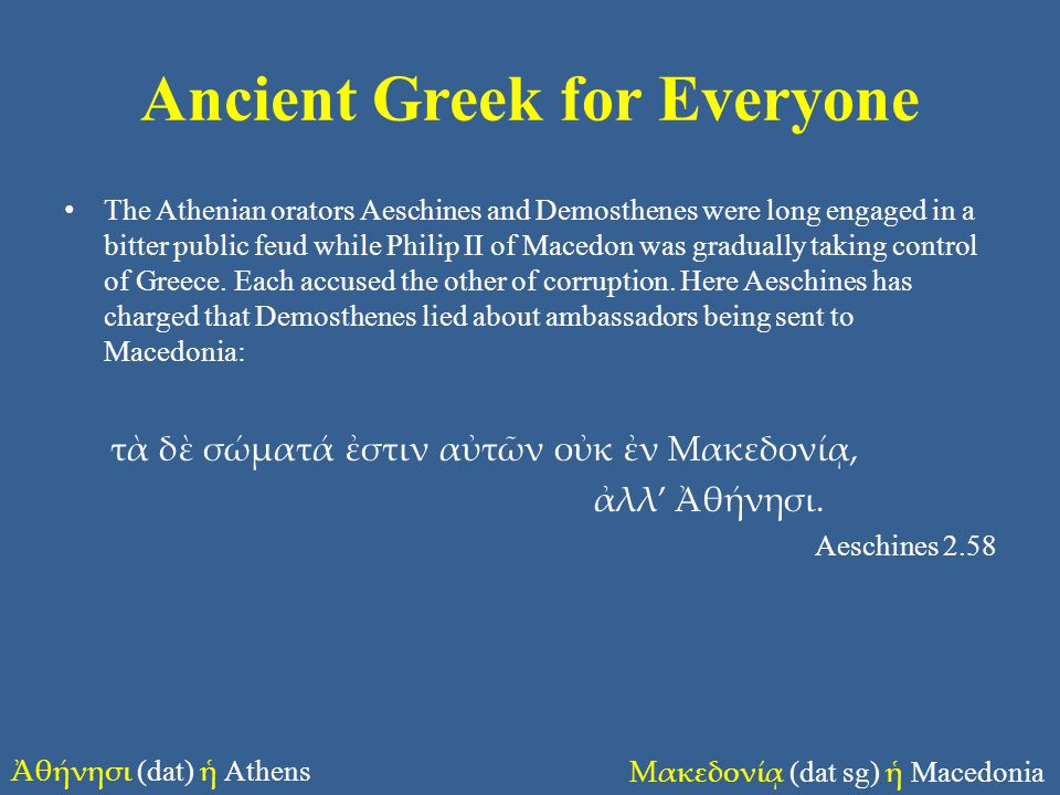 Ancient Greek for Everyone • The Athenian orators Aeschines and Demosthenes were long engaged in a bitter public feud while Philip II of Macedon was gradually taking control of Greece.