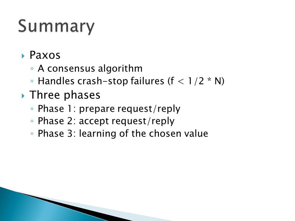  Paxos ◦ A consensus algorithm ◦ Handles crash-stop failures (f < 1/2 * N)  Three phases ◦ Phase 1: prepare request/reply ◦ Phase 2: accept request/reply ◦ Phase 3: learning of the chosen value