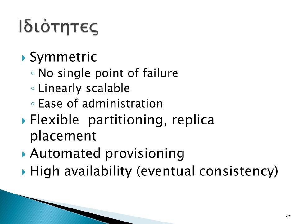  Symmetric ◦ No single point of failure ◦ Linearly scalable ◦ Ease of administration  Flexible partitioning, replica placement  Automated provisioning  High availability (eventual consistency) 47