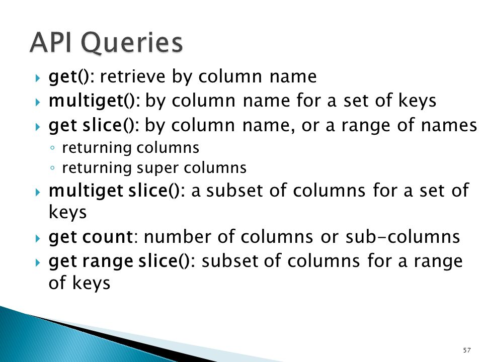  get(): retrieve by column name  multiget(): by column name for a set of keys  get slice(): by column name, or a range of names ◦ returning columns ◦ returning super columns  multiget slice(): a subset of columns for a set of keys  get count: number of columns or sub-columns  get range slice(): subset of columns for a range of keys 57