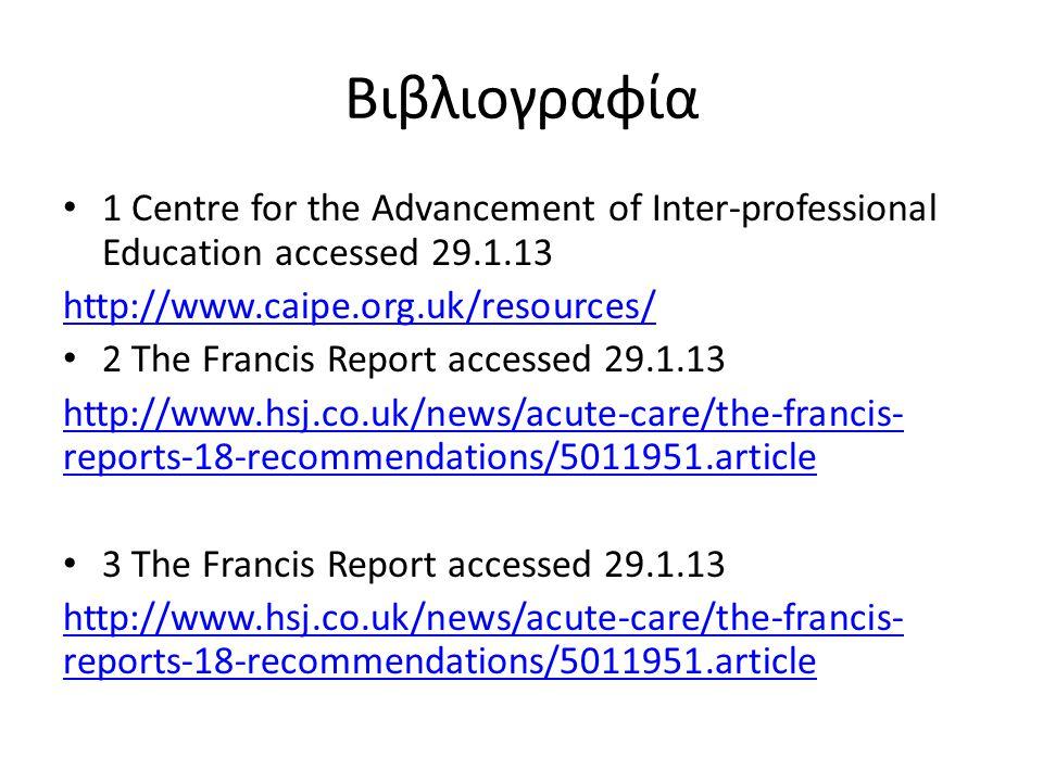 Βιβλιογραφία • 1 Centre for the Advancement of Inter-professional Education accessed 29.1.13 http://www.caipe.org.uk/resources/ • 2 The Francis Report accessed 29.1.13 http://www.hsj.co.uk/news/acute-care/the-francis- reports-18-recommendations/5011951.article • 3 The Francis Report accessed 29.1.13 http://www.hsj.co.uk/news/acute-care/the-francis- reports-18-recommendations/5011951.article