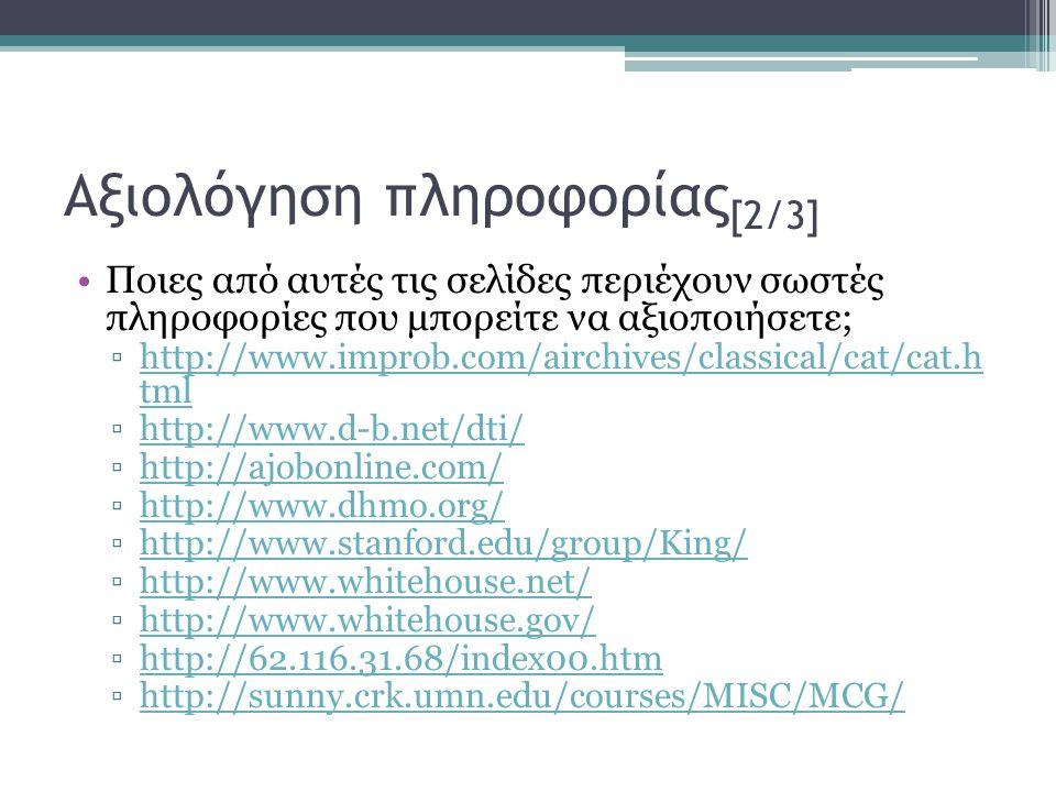 Αξιολόγηση πληροφορίας [2/3] •Ποιες από αυτές τις σελίδες περιέχουν σωστές πληροφορίες που μπορείτε να αξιοποιήσετε; ▫http://www.improb.com/airchives/classical/cat/cat.h tmlhttp://www.improb.com/airchives/classical/cat/cat.h tml ▫http://www.d-b.net/dti/http://www.d-b.net/dti/ ▫http://ajobonline.com/http://ajobonline.com/ ▫http://www.dhmo.org/http://www.dhmo.org/ ▫http://www.stanford.edu/group/King/http://www.stanford.edu/group/King/ ▫http://www.whitehouse.net/http://www.whitehouse.net/ ▫http://www.whitehouse.gov/http://www.whitehouse.gov/ ▫http://62.116.31.68/index00.htmhttp://62.116.31.68/index00.htm ▫http://sunny.crk.umn.edu/courses/MISC/MCG/http://sunny.crk.umn.edu/courses/MISC/MCG/