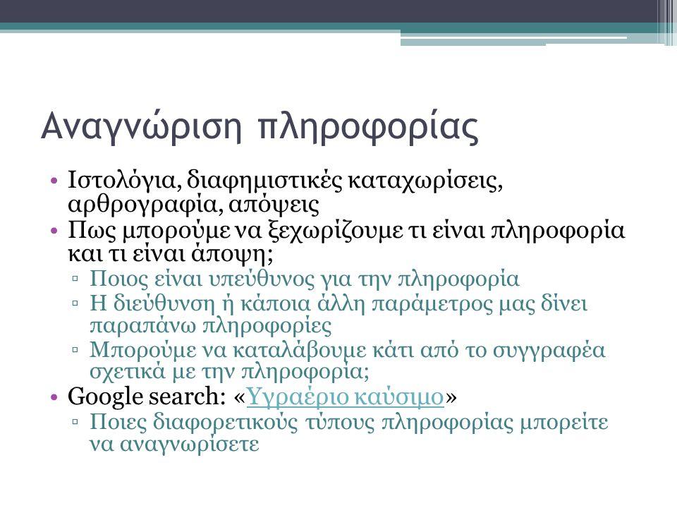 Αναγνώριση πληροφορίας •Ιστολόγια, διαφημιστικές καταχωρίσεις, αρθρογραφία, απόψεις •Πως μπορούμε να ξεχωρίζουμε τι είναι πληροφορία και τι είναι άποψη; ▫Ποιος είναι υπεύθυνος για την πληροφορία ▫Η διεύθυνση ή κάποια άλλη παράμετρος μας δίνει παραπάνω πληροφορίες ▫Μπορούμε να καταλάβουμε κάτι από το συγγραφέα σχετικά με την πληροφορία; •Google search: «Υγραέριο καύσιμο»Υγραέριο καύσιμο ▫Ποιες διαφορετικούς τύπους πληροφορίας μπορείτε να αναγνωρίσετε