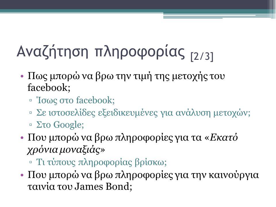 Αναζήτηση πληροφορίας [2/3] •Πως μπορώ να βρω την τιμή της μετοχής του facebook; ▫Ίσως στο facebook; ▫Σε ιστοσελίδες εξειδικευμένες για ανάλυση μετοχών; ▫Στο Google; •Που μπορώ να βρω πληροφορίες για τα «Εκατό χρόνια μοναξιάς» ▫Τι τύπους πληροφορίας βρίσκω; •Που μπορώ να βρω πληροφορίες για την καινούργια ταινία του James Bond;