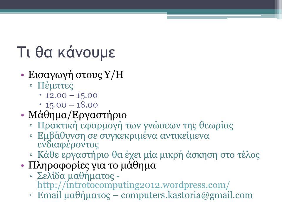 Τι θα κάνουμε •Εισαγωγή στους Υ/Η ▫Πέμπτες  12.00 – 15.00  15.00 – 18.00 •Μάθημα/Εργαστήριο ▫Πρακτική εφαρμογή των γνώσεων της θεωρίας ▫Εμβάθυνση σε συγκεκριμένα αντικείμενα ενδιαφέροντος ▫Κάθε εργαστήριο θα έχει μία μικρή άσκηση στο τέλος •Πληροφορίες για το μάθημα ▫Σελίδα μαθήματος - http://introtocomputing2012.wordpress.com/ http://introtocomputing2012.wordpress.com/ ▫Email μαθήματος – computers.kastoria@gmail.com